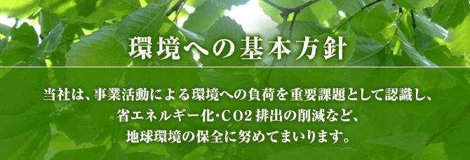 環境への基本方針、当社は、事業活動による環境への負荷を重要課題として認識し、省エネルギー化・CO2排出の削減など、地球環境の保全に努めてまいります。