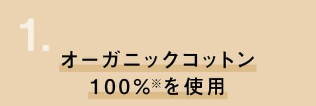 1. オーガニックコットン100%※を使用