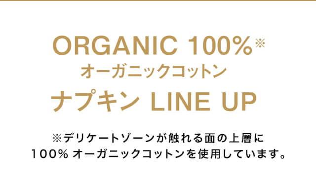 ORGANIC 100%※ オーガニックコットン ナプキン LINE UP ※デリケートゾーンが触れる面の上層に100%オーガニックコットンを使用しています。